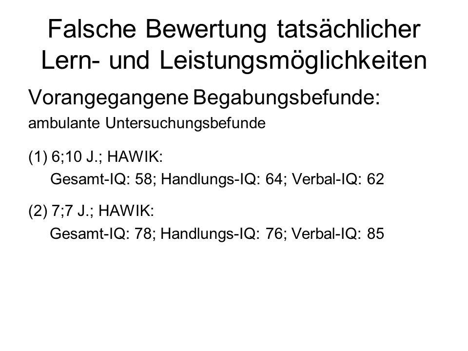 Falsche Bewertung tatsächlicher Lern- und Leistungsmöglichkeiten Vorangegangene Begabungsbefunde: ambulante Untersuchungsbefunde (1) 6;10 J.; HAWIK: Gesamt-IQ: 58; Handlungs-IQ: 64; Verbal-IQ: 62 (2) 7;7 J.; HAWIK: Gesamt-IQ: 78; Handlungs-IQ: 76; Verbal-IQ: 85