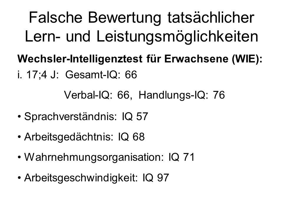 Falsche Bewertung tatsächlicher Lern- und Leistungsmöglichkeiten Wechsler-Intelligenztest für Erwachsene (WIE): i. 17;4 J: Gesamt-IQ: 66 Verbal-IQ: 66