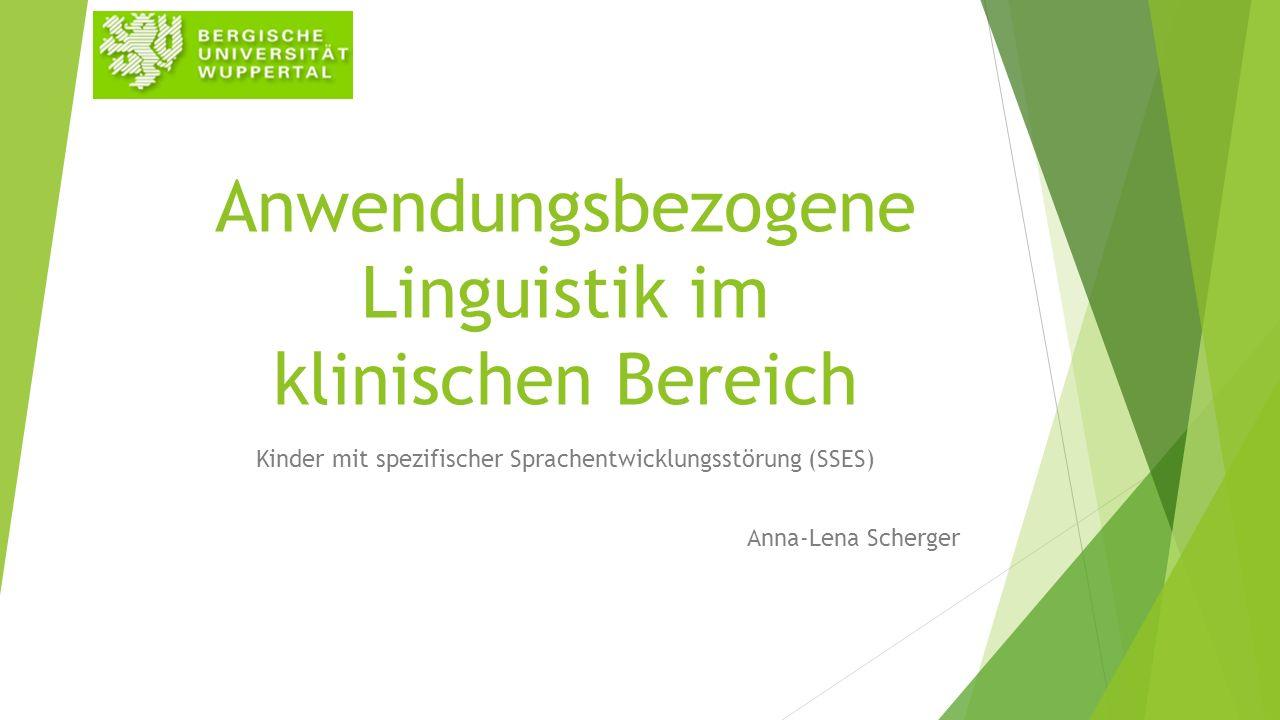 Anwendungsbezogene Linguistik im klinischen Bereich Kinder mit spezifischer Sprachentwicklungsstörung (SSES) Anna-Lena Scherger