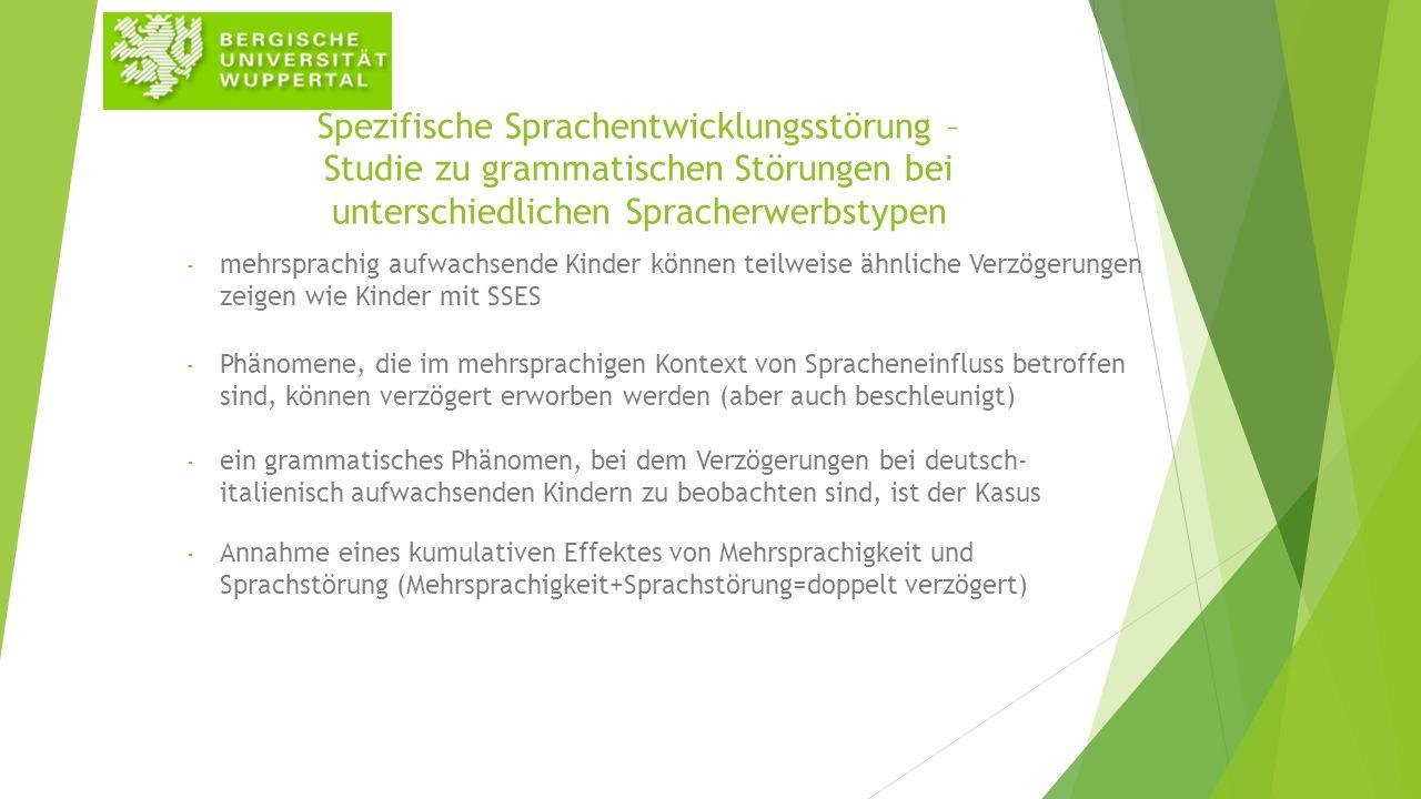 Spezifische Sprachentwicklungsstörung – Studie zu grammatischen Störungen bei unterschiedlichen Spracherwerbstypen - mehrsprachig aufwachsende Kinder können teilweise ähnliche Verzögerungen zeigen wie Kinder mit SSES - Phänomene, die im mehrsprachigen Kontext von Spracheneinfluss betroffen sind, können verzögert erworben werden (aber auch beschleunigt) - ein grammatisches Phänomen, bei dem Verzögerungen bei deutsch- italienisch aufwachsenden Kindern zu beobachten sind, ist der Kasus - Annahme eines kumulativen Effektes von Mehrsprachigkeit und Sprachstörung (Mehrsprachigkeit+Sprachstörung=doppelt verzögert)
