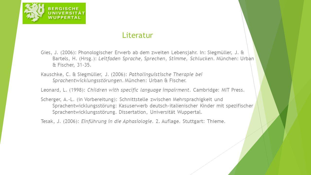 Literatur Gies, J. (2006): Phonologischer Erwerb ab dem zweiten Lebensjahr. In: Siegmüller, J. & Bartels, H. (Hrsg.): Leitfaden Sprache, Sprechen, Sti