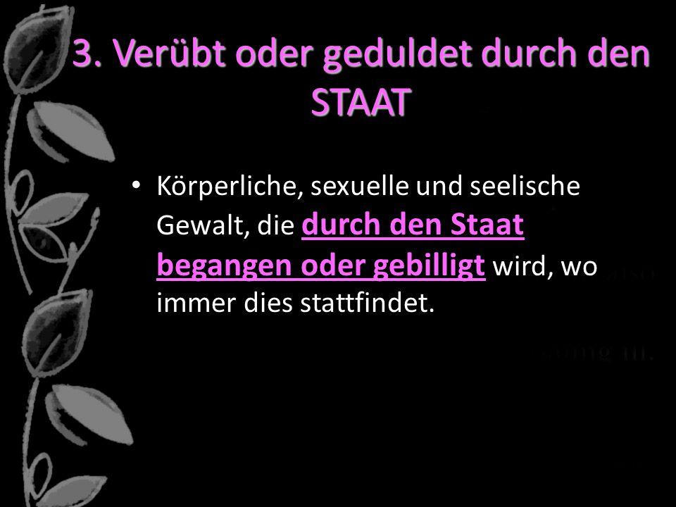 3. Verübt oder geduldet durch den STAAT Körperliche, sexuelle und seelische Gewalt, die durch den Staat begangen oder gebilligt wird, wo immer dies st