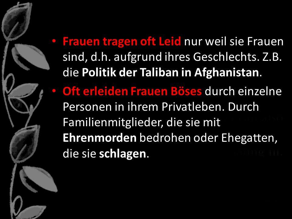 Frauen tragen oft Leid nur weil sie Frauen sind, d.h. aufgrund ihres Geschlechts. Z.B. die Politik der Taliban in Afghanistan. Oft erleiden Frauen Bös