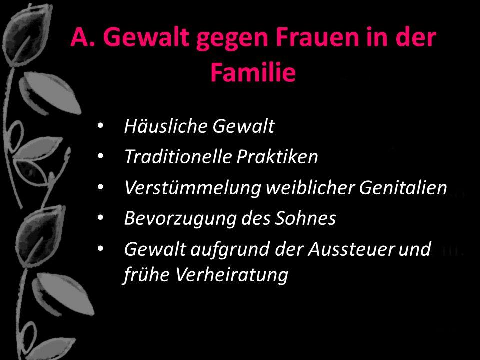 A. Gewalt gegen Frauen in der Familie Häusliche Gewalt Traditionelle Praktiken Verstümmelung weiblicher Genitalien Bevorzugung des Sohnes Gewalt aufgr