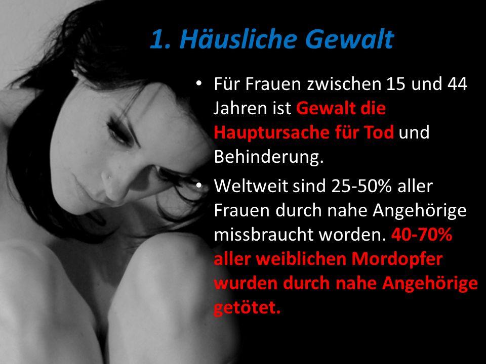 1. Häusliche Gewalt Für Frauen zwischen 15 und 44 Jahren ist Gewalt die Hauptursache für Tod und Behinderung. Weltweit sind 25-50% aller Frauen durch