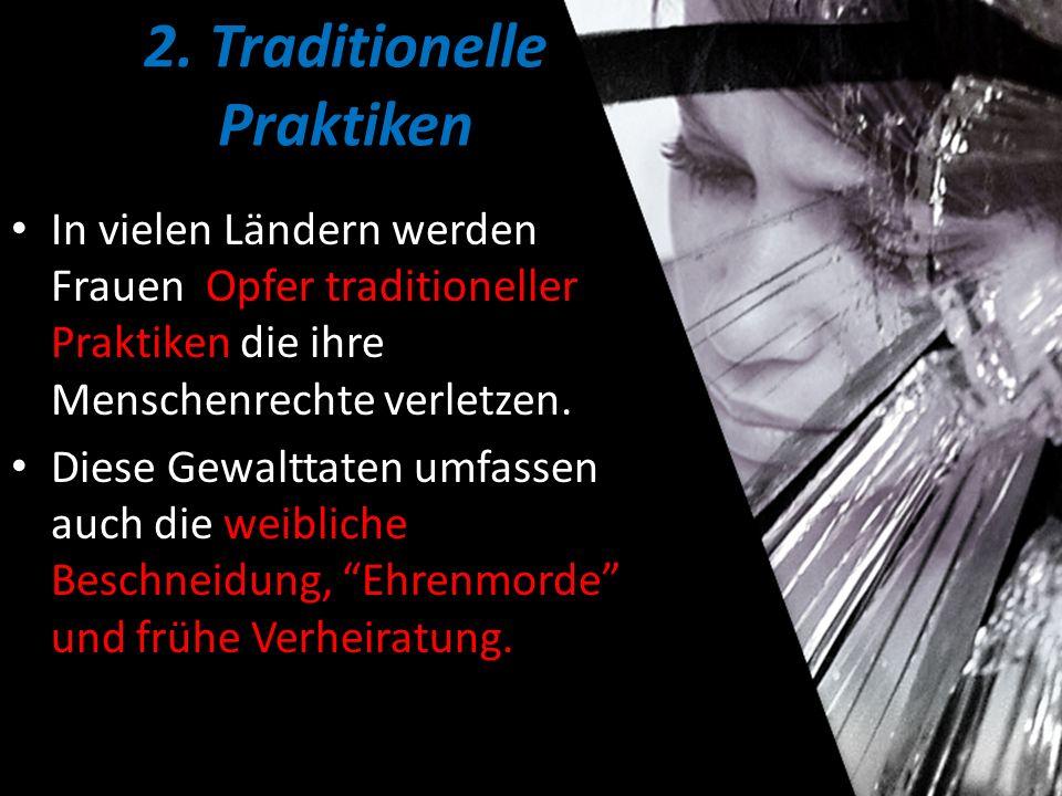 2. Traditionelle Praktiken In vielen Ländern werden Frauen Opfer traditioneller Praktiken die ihre Menschenrechte verletzen. Diese Gewalttaten umfasse
