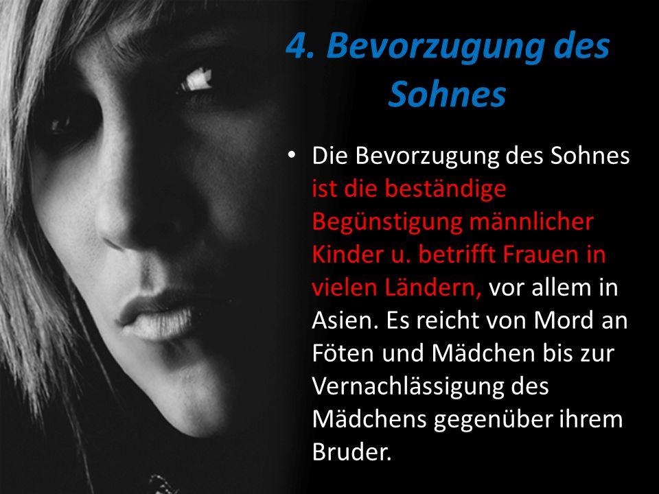4. Bevorzugung des Sohnes Die Bevorzugung des Sohnes ist die beständige Begünstigung männlicher Kinder u. betrifft Frauen in vielen Ländern, vor allem