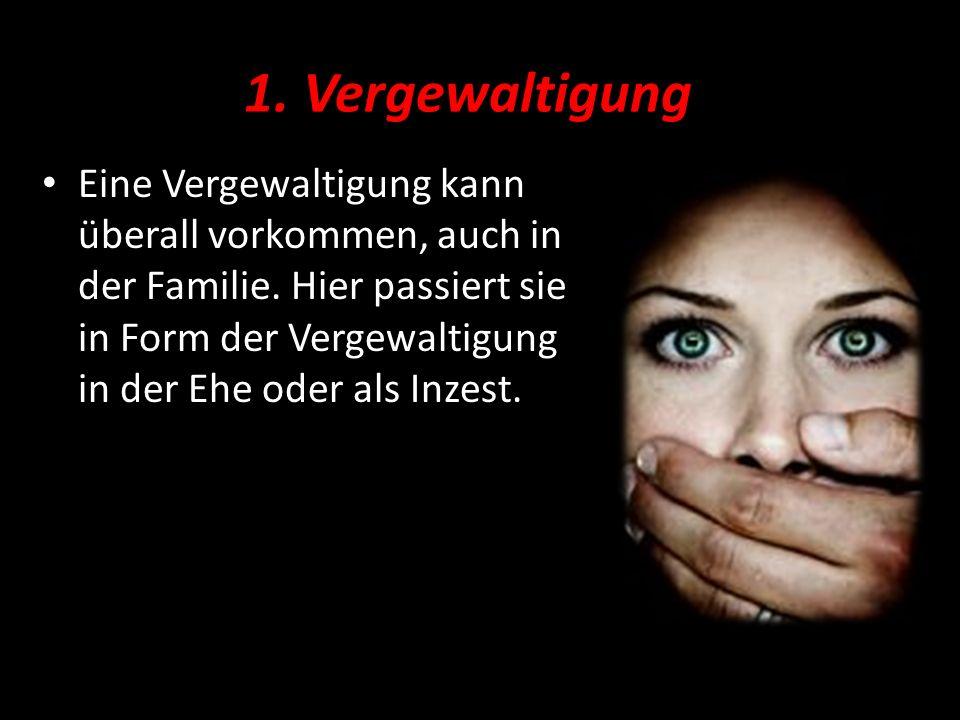 1. Vergewaltigung Eine Vergewaltigung kann überall vorkommen, auch in der Familie. Hier passiert sie in Form der Vergewaltigung in der Ehe oder als In