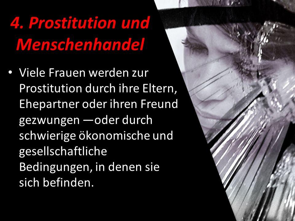4. Prostitution und Menschenhandel Viele Frauen werden zur Prostitution durch ihre Eltern, Ehepartner oder ihren Freund gezwungen —oder durch schwieri