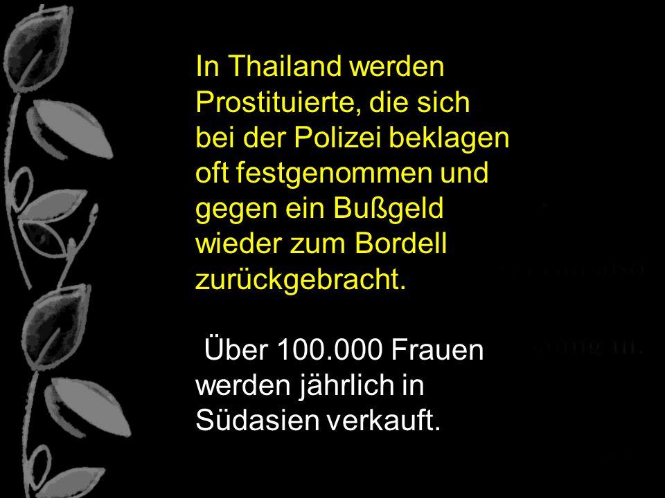 In Thailand werden Prostituierte, die sich bei der Polizei beklagen oft festgenommen und gegen ein Bußgeld wieder zum Bordell zurückgebracht. Über 100