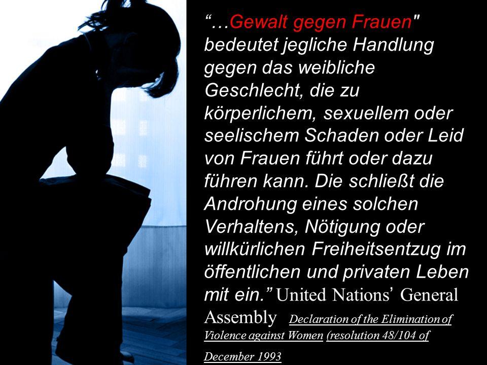 …Gewalt gegen Frauen bedeutet jegliche Handlung gegen das weibliche Geschlecht, die zu körperlichem, sexuellem oder seelischem Schaden oder Leid von Frauen führt oder dazu führen kann.