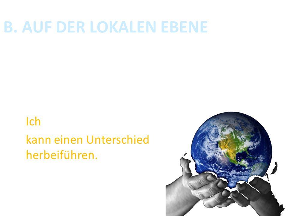 B. AUF DER LOKALEN EBENE Wenn es eine globale Veränderung geben soll, müssen wir die Probleme auf lokaler Ebene angehen. Jeder Ich kann einen Untersch
