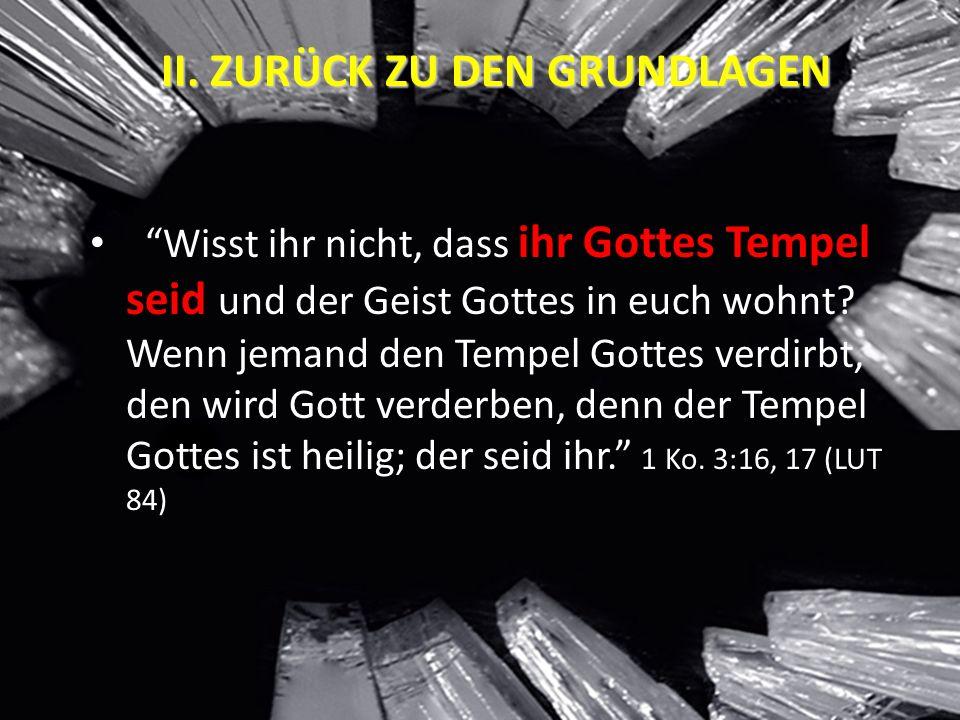 """II. ZURÜCK ZU DEN GRUNDLAGEN """"Wisst ihr nicht, dass ihr Gottes Tempel seid und der Geist Gottes in euch wohnt? Wenn jemand den Tempel Gottes verdirbt,"""