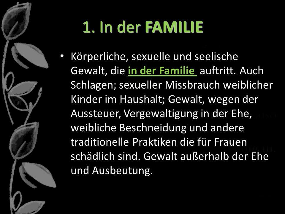 1. In der FAMILIE Körperliche, sexuelle und seelische Gewalt, die in der Familie auftritt. Auch Schlagen; sexueller Missbrauch weiblicher Kinder im Ha