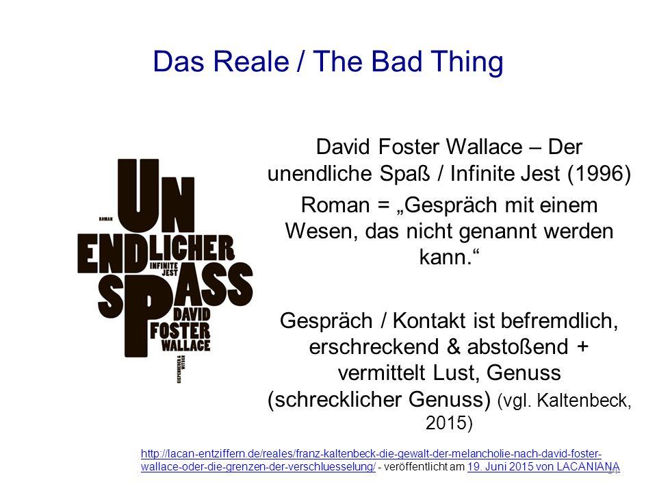 """Das Reale / The Bad Thing David Foster Wallace – Der unendliche Spaß / Infinite Jest (1996) Roman = """"Gespräch mit einem Wesen, das nicht genannt werden kann. Gespräch / Kontakt ist befremdlich, erschreckend & abstoßend + vermittelt Lust, Genuss (schrecklicher Genuss) (vgl."""