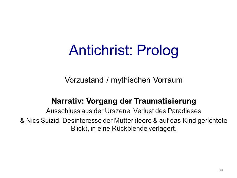Antichrist: Prolog Vorzustand / mythischen Vorraum Narrativ: Vorgang der Traumatisierung Ausschluss aus der Urszene, Verlust des Paradieses & Nics Suizid.