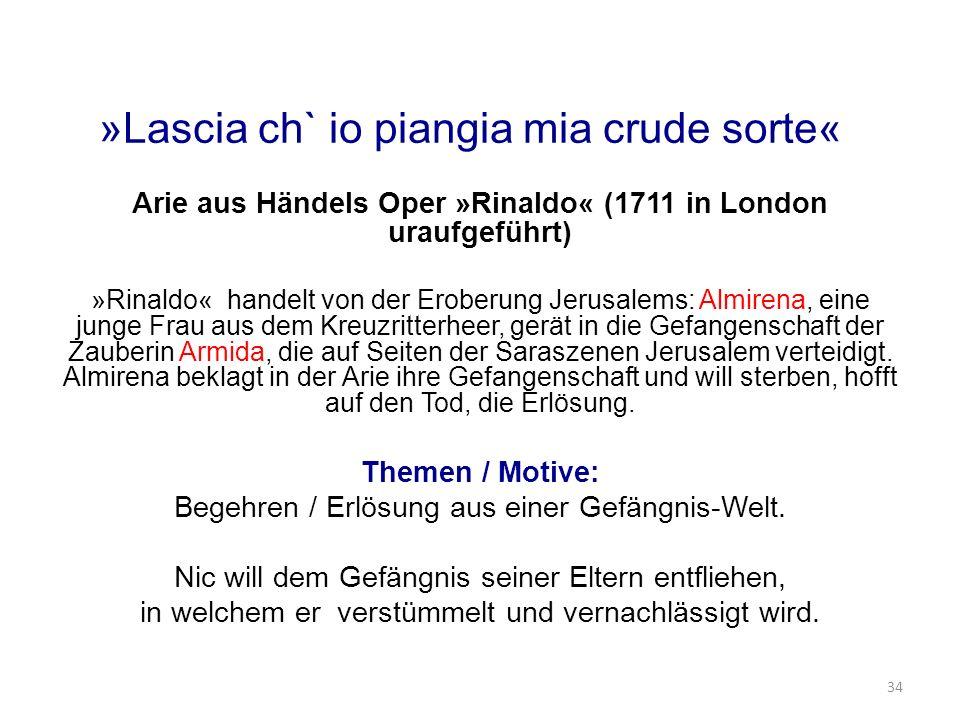 »Lascia ch` io piangia mia crude sorte« Arie aus Händels Oper »Rinaldo« (1711 in London uraufgeführt) »Rinaldo« handelt von der Eroberung Jerusalems: Almirena, eine junge Frau aus dem Kreuzritterheer, gerät in die Gefangenschaft der Zauberin Armida, die auf Seiten der Saraszenen Jerusalem verteidigt.