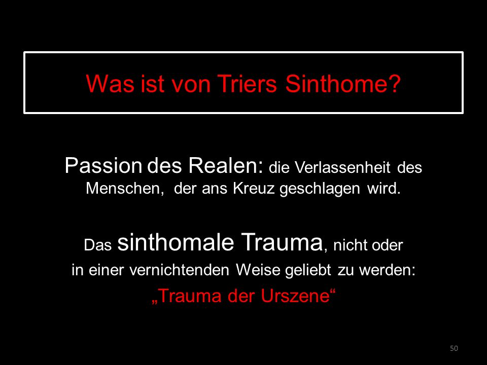 Was ist von Triers Sinthome? Passion des Realen: die Verlassenheit des Menschen, der ans Kreuz geschlagen wird. Das sinthomale Trauma, nicht oder in e