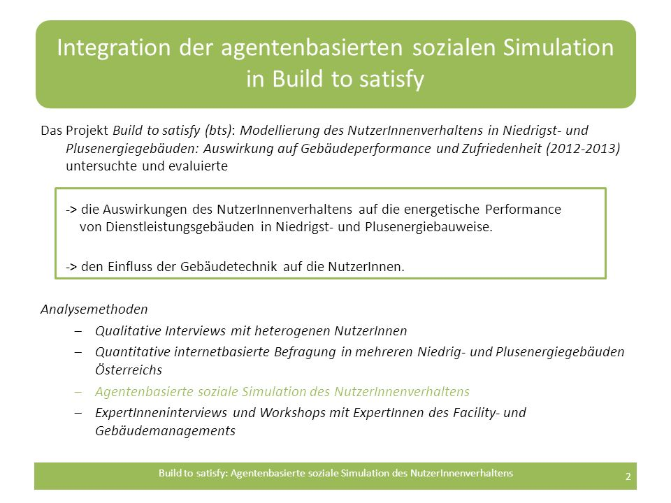 Integration der agentenbasierten sozialen Simulation in Build to satisfy Das Projekt Build to satisfy (bts): Modellierung des NutzerInnenverhaltens in Niedrigst- und Plusenergiegebäuden: Auswirkung auf Gebäudeperformance und Zufriedenheit (2012-2013) untersuchte und evaluierte -> die Auswirkungen des NutzerInnenverhaltens auf die energetische Performance von Dienstleistungsgebäuden in Niedrigst- und Plusenergiebauweise.