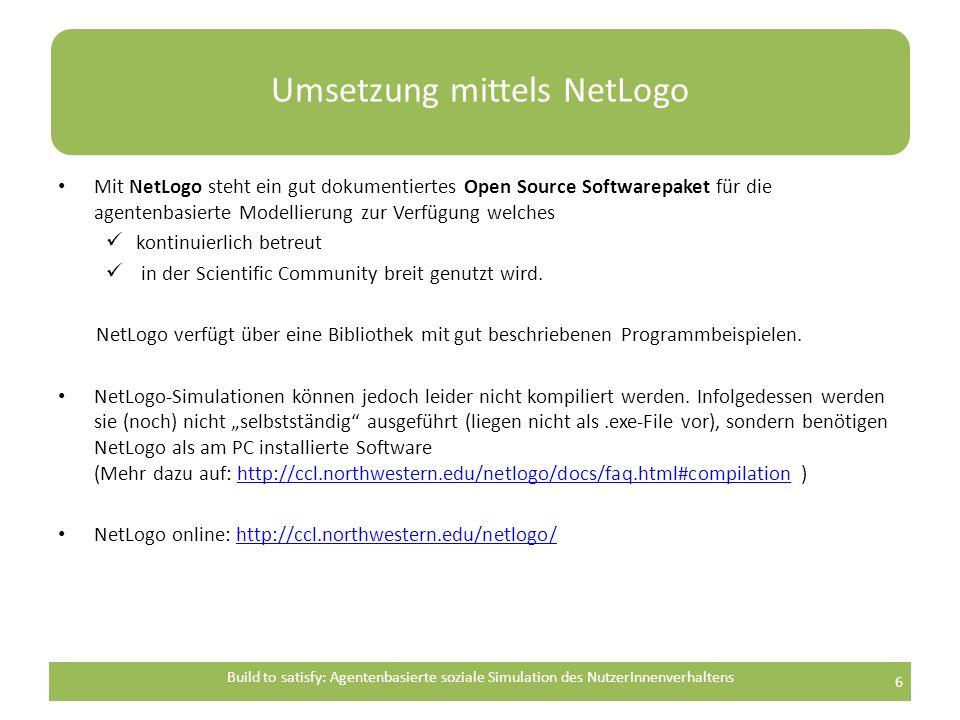 Umsetzung mittels NetLogo Mit NetLogo steht ein gut dokumentiertes Open Source Softwarepaket für die agentenbasierte Modellierung zur Verfügung welches kontinuierlich betreut in der Scientific Community breit genutzt wird.