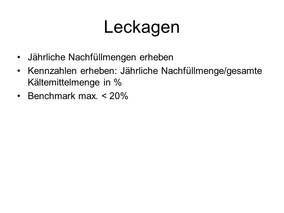 Leckagen Jährliche Nachfüllmengen erheben Kennzahlen erheben: Jährliche Nachfüllmenge/gesamte Kältemittelmenge in % Benchmark max.