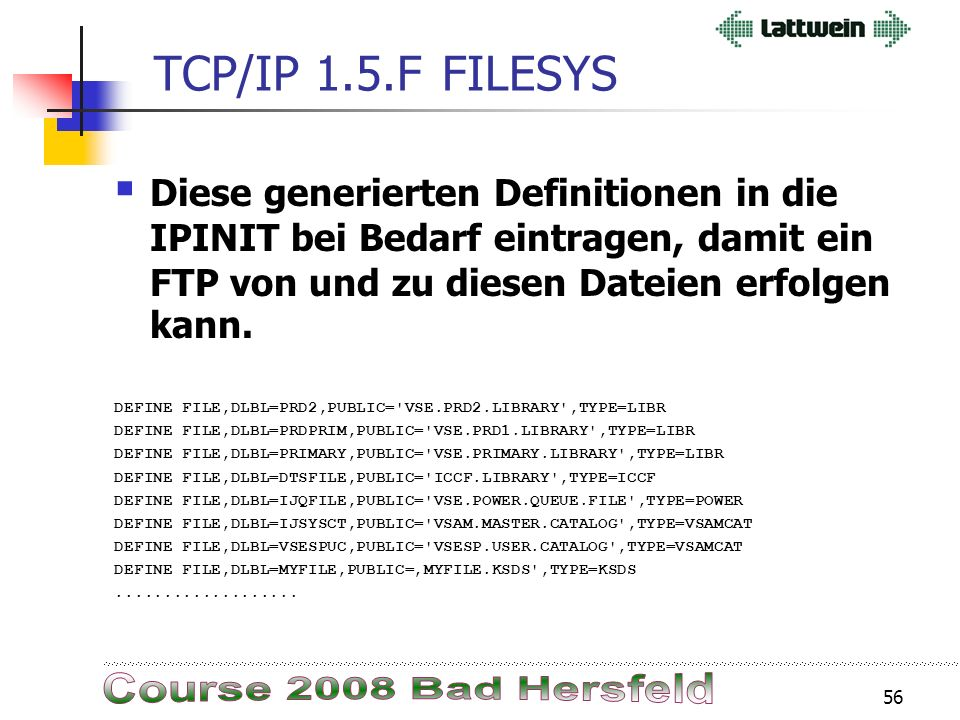 55 TCP/IP 1.5.FFILESYS DEFINE FILE,DLBL=IJSYSRS,PUBLIC= VSE.SYSRES.LIBRARY ,TYPE=LIBR DEFINE FILE,DLBL=IJSYSR2,PUBLIC= VSE.SYSRES.LIBRARY ,TYPE=LIBR DEFINE FILE,DLBL=IJSYSR1,PUBLIC= SYS.NEW.RES ,TYPE=LIBR DEFINE FILE,DLBL=PRD1,PUBLIC= VSE.PRD1.LIBRARY ,TYPE=LIBR DEFINE FILE,DLBL=PRD2,PUBLIC= VSE.PRD2.LIBRARY ,TYPE=LIBR DEFINE FILE,DLBL=PRDPRIM,PUBLIC= VSE.PRD1.LIBRARY ,TYPE=LIBR DEFINE FILE,DLBL=PRIMARY,PUBLIC= VSE.PRIMARY.LIBRARY ,TYPE=LIBR DEFINE FILE,DLBL=SYSDUMP,PUBLIC= VSE.DUMP.LIBRARY ,TYPE=LIBR DEFINE FILE,DLBL=CRYPTO,PUBLIC= VSE.CRYPTO.LIBRARY ,TYPE=LIBR DEFINE FILE,DLBL=DTSFILE,PUBLIC= ICCF.LIBRARY ,TYPE=ICCF DEFINE FILE,DLBL=IJQFILE,PUBLIC= VSE.POWER.QUEUE.FILE ,TYPE=POWER DEFINE FILE,DLBL=IJDFILE,PUBLIC= VSE.POWER.DATA.FILE ,TYPE=POWER DEFINE FILE,DLBL=IJSYSCT,PUBLIC= VSAM.MASTER.CATALOG ,TYPE=VSAMCAT DEFINE FILE,DLBL=VSESPUC,PUBLIC= VSESP.USER.CATALOG ,TYPE=VSAMCAT DEFINE FILE,DLBL=IESCNTL,PUBLIC= VSE.CONTROL.FILE ,TYPE=KSDS DEFINE FILE,DLBL=IESMSGS,PUBLIC= VSE.MESSAGES.ONLINE ,TYPE=KSDS DEFINE FILE,DLBL=CPGWKL,PUBLIC= CPGWKL.CPGK ,TYPE=KSDS