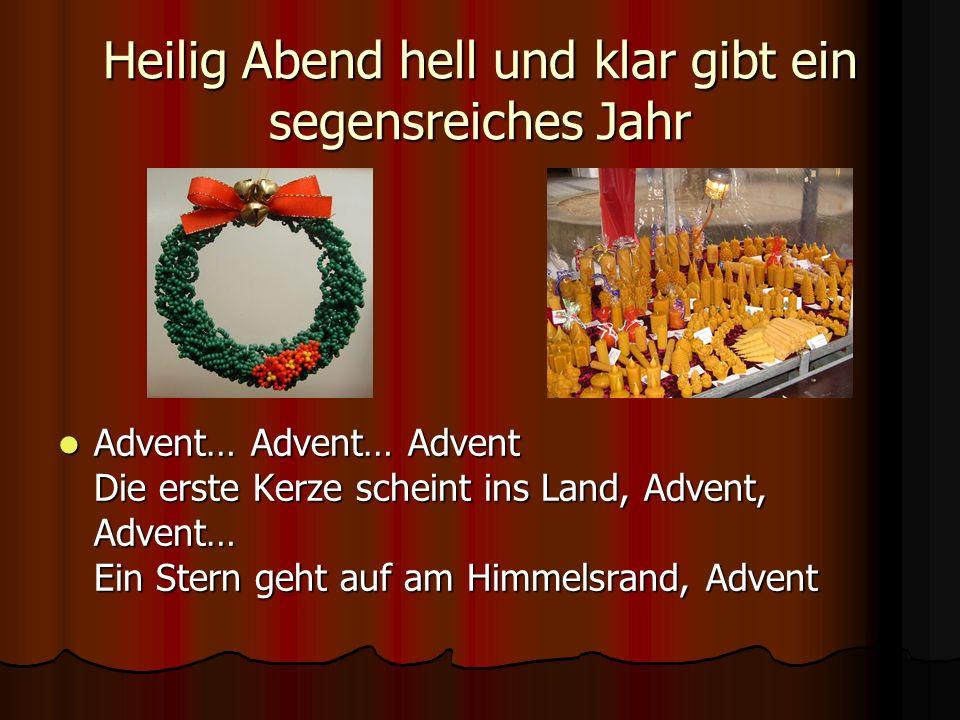 Heilig Abend hell und klar gibt ein segensreiches Jahr Advent… Advent… Advent Die erste Kerze scheint ins Land, Advent, Advent… Ein Stern geht auf am