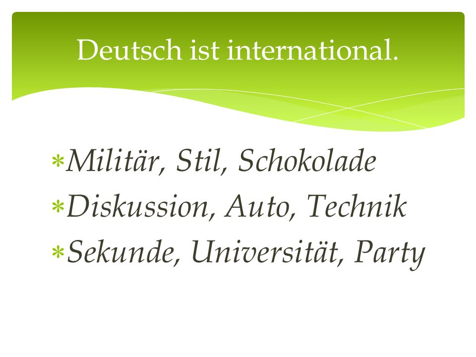  Militär, Stil, Schokolade  Diskussion, Auto, Technik  Sekunde, Universität, Party Deutsch ist international.