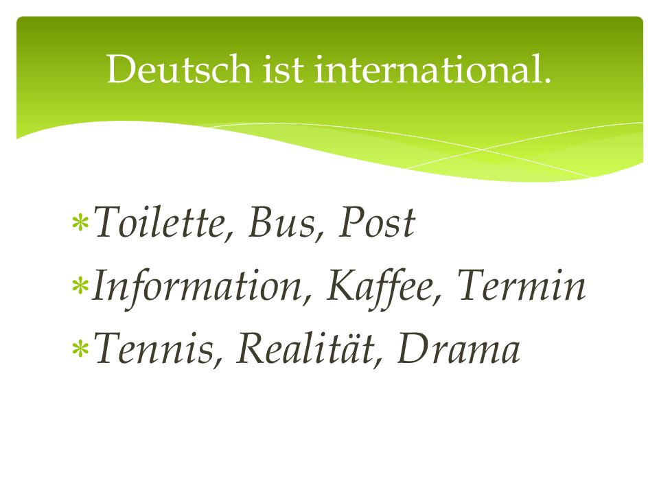  Toilette, Bus, Post  Information, Kaffee, Termin  Tennis, Realität, Drama Deutsch ist international.