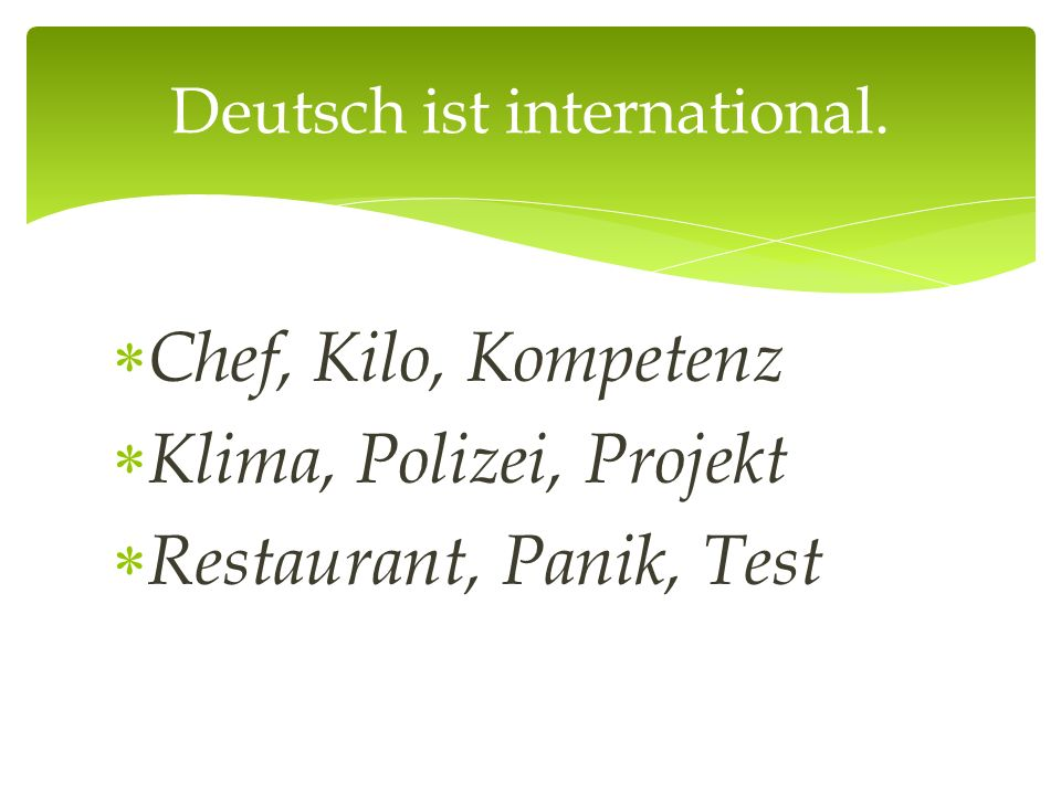  Chef, Kilo, Kompetenz  Klima, Polizei, Projekt  Restaurant, Panik, Test Deutsch ist international.