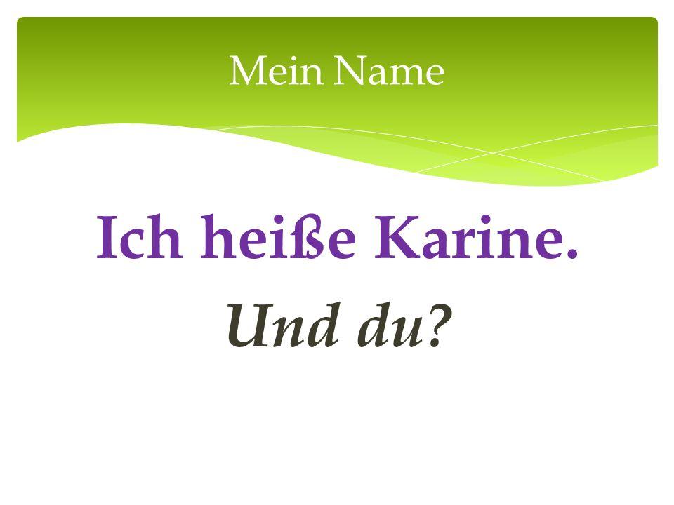 Ich heiße Karine. Und du? Mein Name