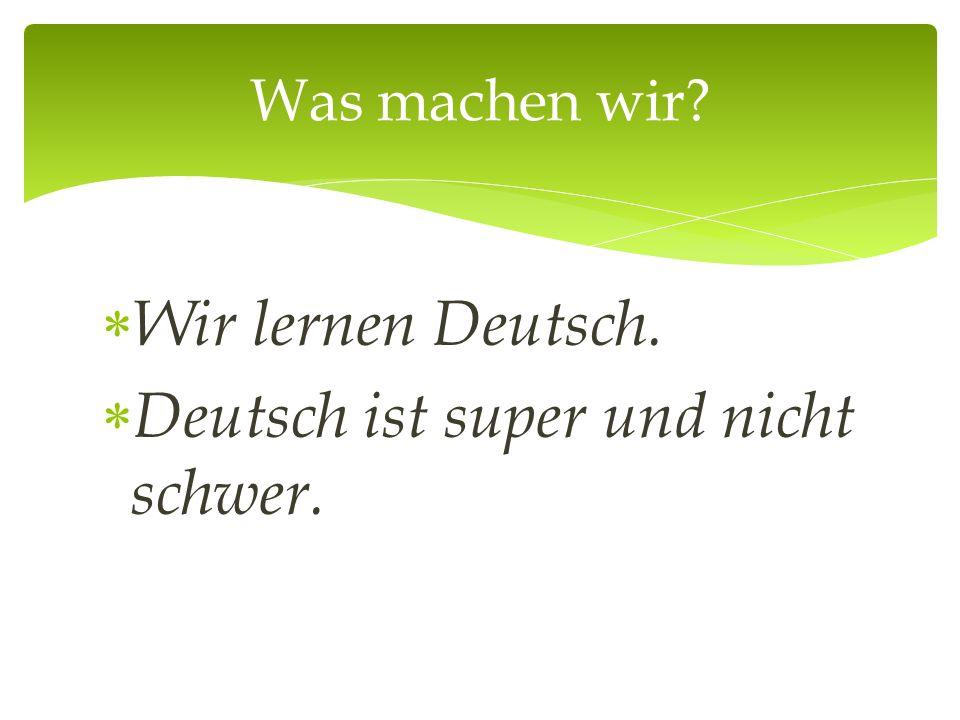  Wir lernen Deutsch.  Deutsch ist super und nicht schwer. Was machen wir