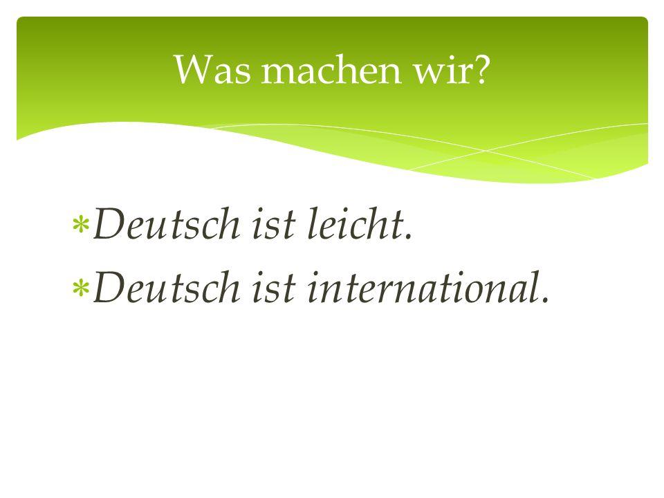 Deutsch ist leicht.  Deutsch ist international. Was machen wir