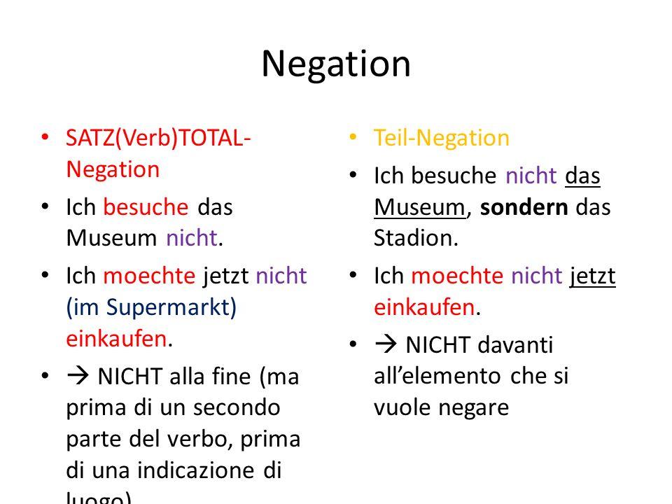 Negation SATZ(Verb)TOTAL- Negation Ich besuche das Museum nicht. Ich moechte jetzt nicht (im Supermarkt) einkaufen.  NICHT alla fine (ma prima di un