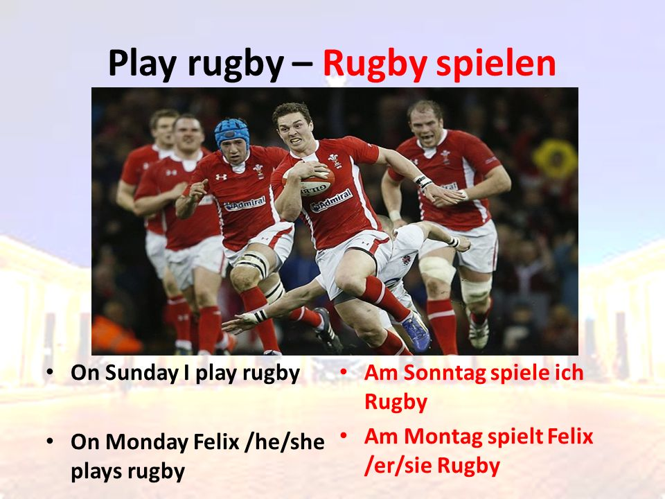 On Sunday I play rugby On Monday Felix /he/she plays rugby Am Sonntag spiele ich Rugby Am Montag spielt Felix /er/sie Rugby Play rugby – Rugby spielen