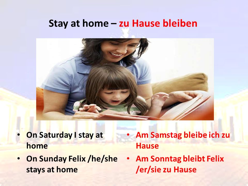 On Saturday I stay at home On Sunday Felix /he/she stays at home Am Samstag bleibe ich zu Hause Am Sonntag bleibt Felix /er/sie zu Hause Stay at home – zu Hause bleiben
