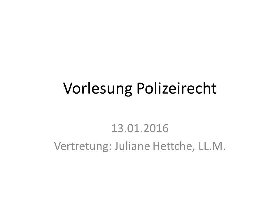 Vorlesung Polizeirecht 13.01.2016 Vertretung: Juliane Hettche, LL.M.