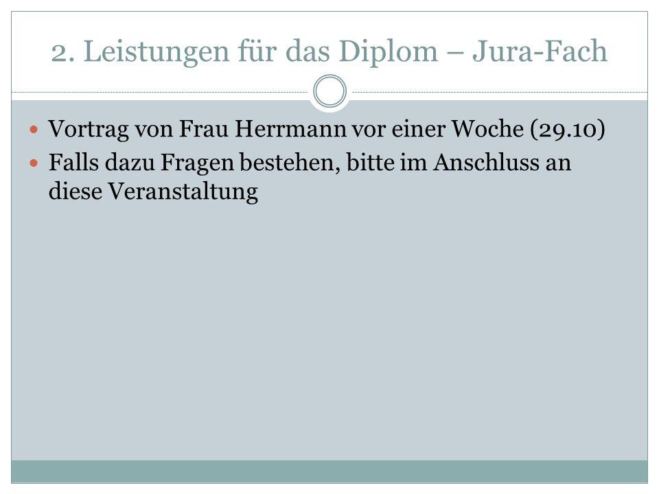 2. Leistungen für das Diplom – Jura-Fach Vortrag von Frau Herrmann vor einer Woche (29.10) Falls dazu Fragen bestehen, bitte im Anschluss an diese Ver