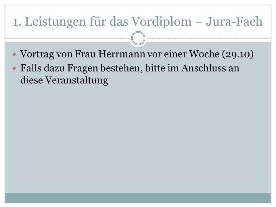 1. Leistungen für das Vordiplom – Jura-Fach Vortrag von Frau Herrmann vor einer Woche (29.10) Falls dazu Fragen bestehen, bitte im Anschluss an diese