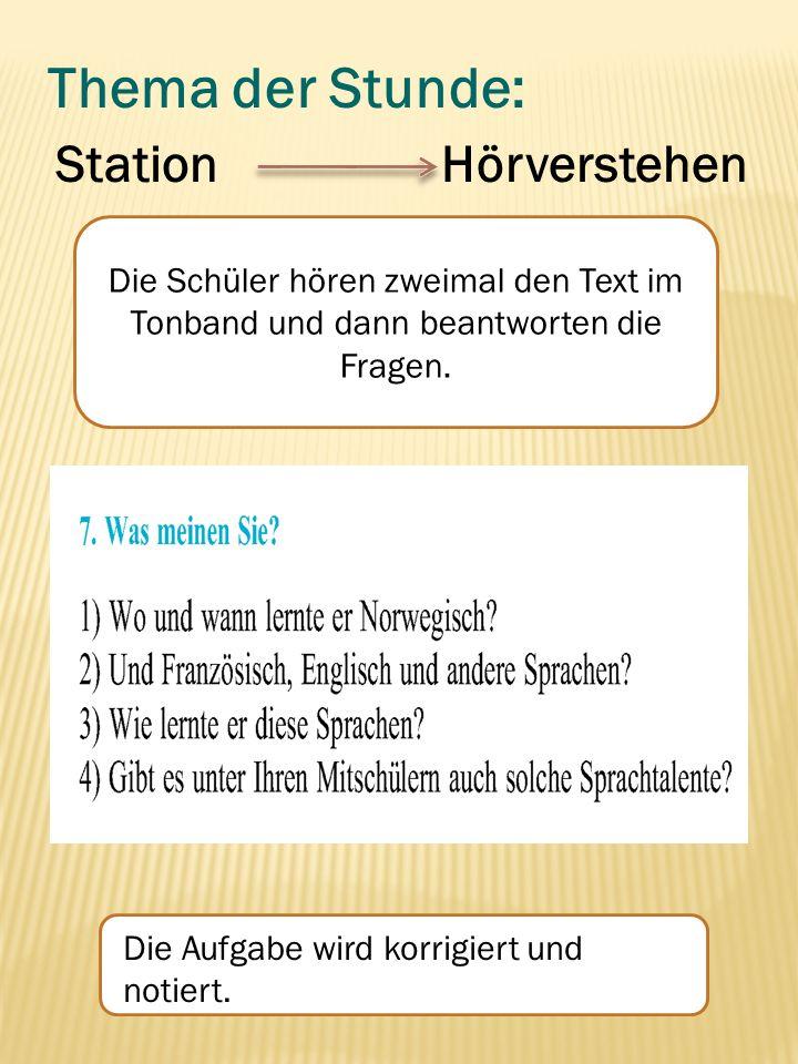 Thema der Stunde: Station Hörverstehen Die Schüler hören zweimal den Text im Tonband und dann beantworten die Fragen. Die Aufgabe wird korrigiert und