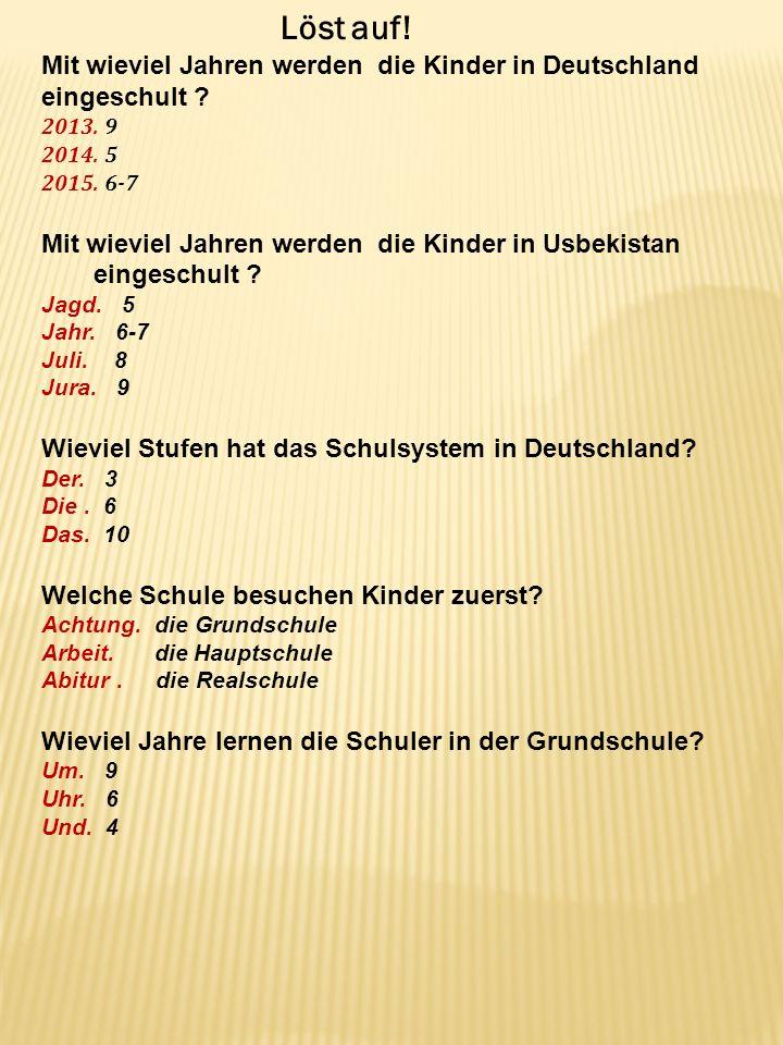 Mit wieviel Jahren werden die Kinder in Deutschland eingeschult ? 2013. 9 2014. 5 2015. 6-7 Mit wieviel Jahren werden die Kinder in Usbekistan eingesc