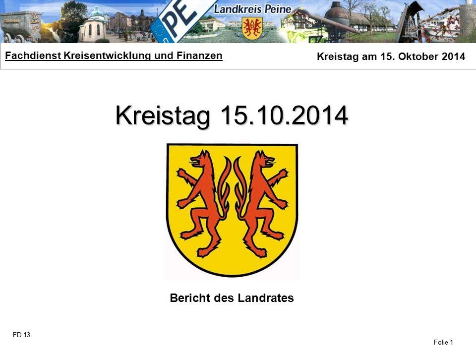 FD 13 Fachdienst Kreisentwicklung und Finanzen Kreistag am 15. Oktober 2014 Folie 1 Kreistag 15.10.2014 Bericht des Landrates