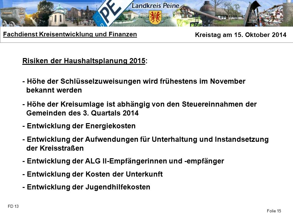 FD 13 Fachdienst Kreisentwicklung und Finanzen Kreistag am 15. Oktober 2014 Folie 15 Risiken der Haushaltsplanung 2015: - Höhe der Schlüsselzuweisunge