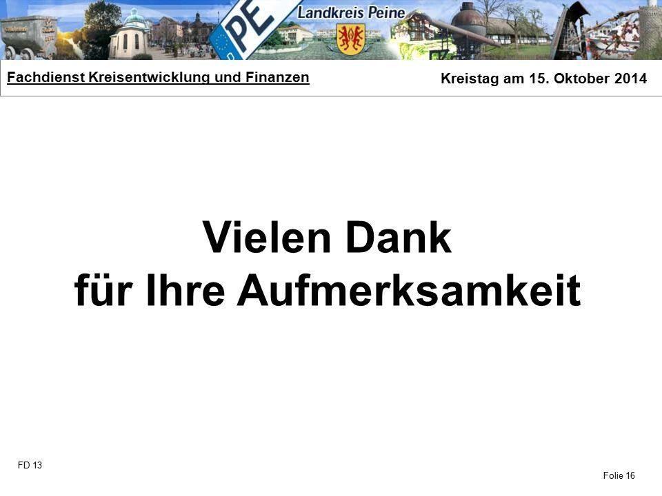 FD 13 Fachdienst Kreisentwicklung und Finanzen Kreistag am 15. Oktober 2014 Folie 16 Vielen Dank für Ihre Aufmerksamkeit