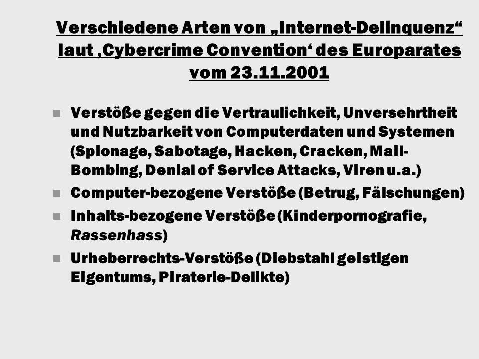 """Verschiedene Arten von """"Internet-Delinquenz laut 'Cybercrime Convention' des Europarates vom 23.11.2001 Verstöße gegen die Vertraulichkeit, Unversehrtheit und Nutzbarkeit von Computerdaten und Systemen (Spionage, Sabotage, Hacken, Cracken, Mail- Bombing, Denial of Service Attacks, Viren u.a.) Computer-bezogene Verstöße (Betrug, Fälschungen) Inhalts-bezogene Verstöße (Kinderpornografie, Rassenhass) Urheberrechts-Verstöße (Diebstahl geistigen Eigentums, Piraterie-Delikte)"""