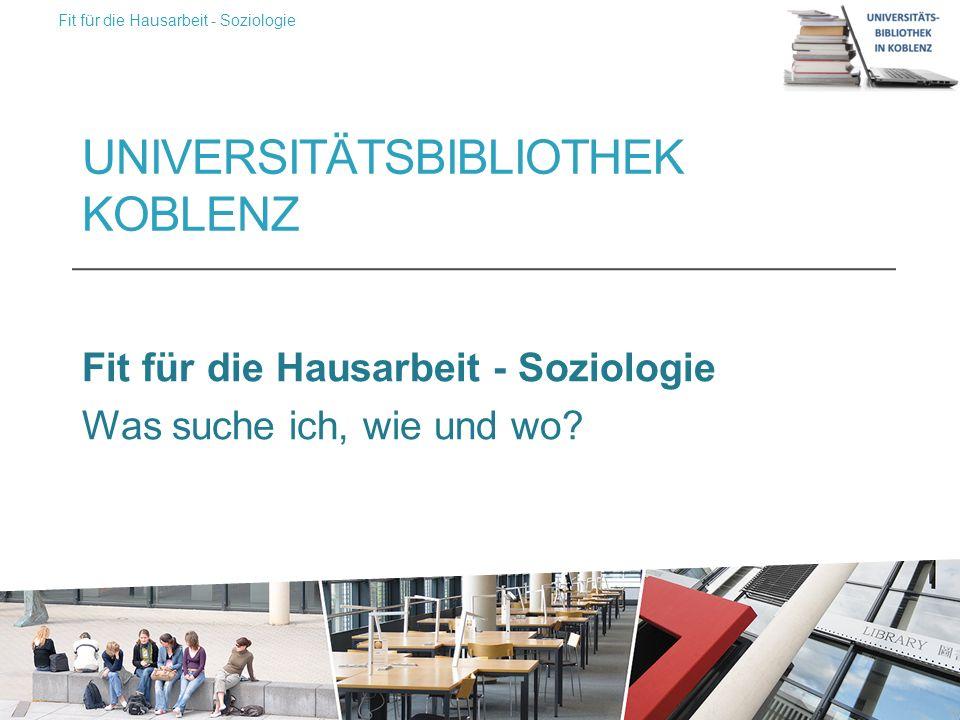 UNIVERSITÄTSBIBLIOTHEK KOBLENZ Fit für die Hausarbeit - Soziologie Was suche ich, wie und wo.