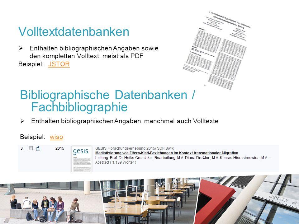 Volltextdatenbanken  Enthalten bibliographischen Angaben sowie den kompletten Volltext, meist als PDF Beispiel: JSTORJSTOR Bibliographische Datenbanken / Fachbibliographie  Enthalten bibliographischen Angaben, manchmal auch Volltexte Beispiel: wisowiso