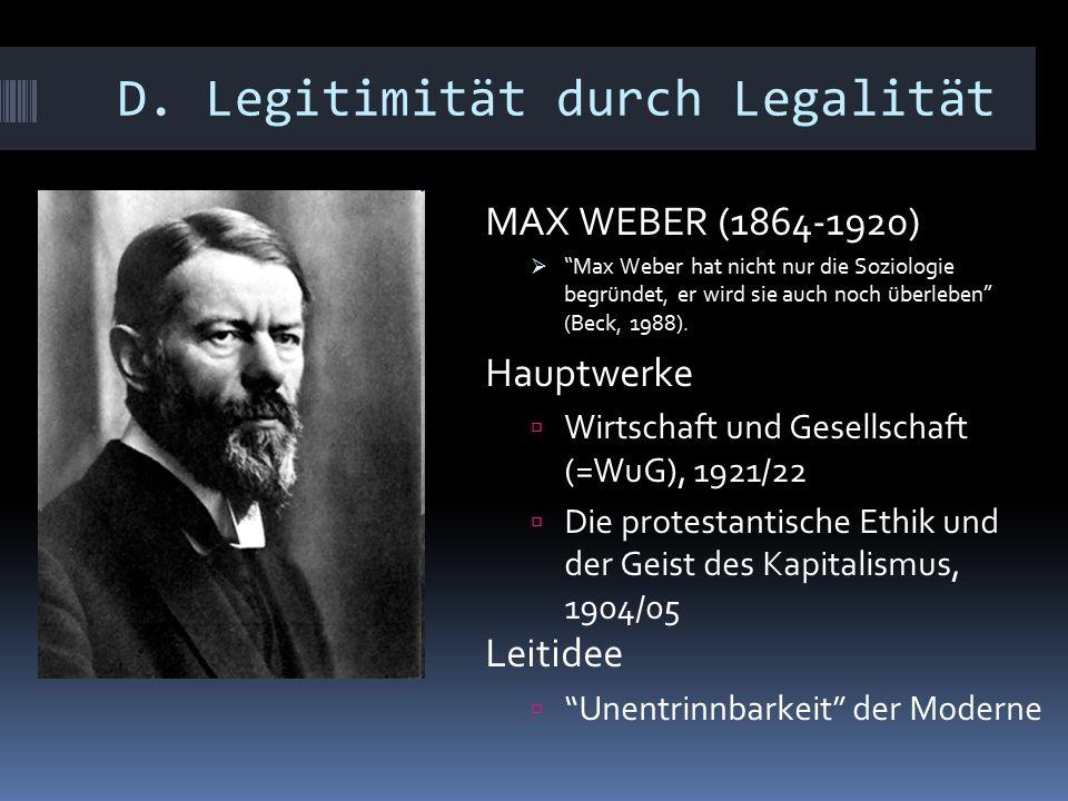 """D. Legitimität durch Legalität MAX WEBER (1864-1920)  """"Max Weber hat nicht nur die Soziologie begründet, er wird sie auch noch überleben"""" (Beck, 1988"""