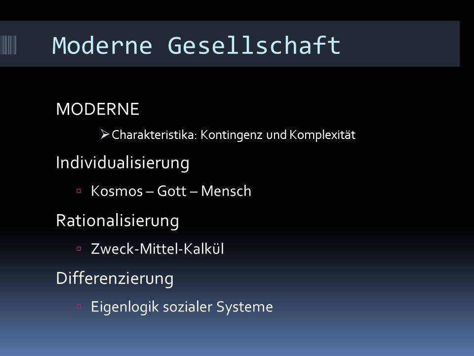 Moderne Gesellschaft MODERNE  Charakteristika: Kontingenz und Komplexität Individualisierung  Kosmos – Gott – Mensch Rationalisierung  Zweck-Mittel-Kalkül Differenzierung  Eigenlogik sozialer Systeme