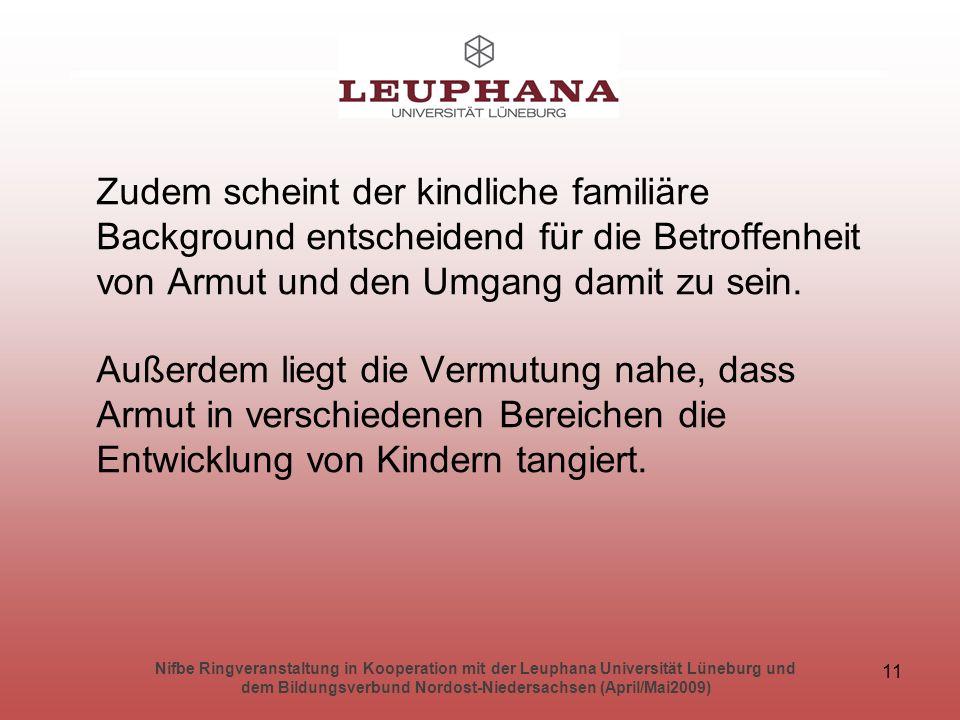 Nifbe Ringveranstaltung in Kooperation mit der Leuphana Universität Lüneburg und dem Bildungsverbund Nordost-Niedersachsen (April/Mai2009) 11 Zudem scheint der kindliche familiäre Background entscheidend für die Betroffenheit von Armut und den Umgang damit zu sein.
